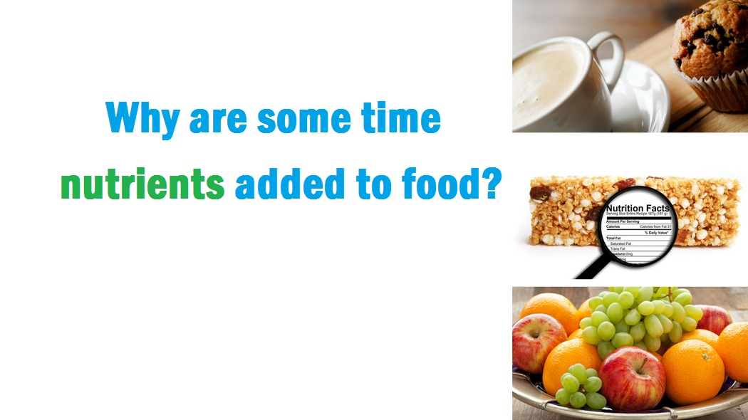 Why are some time nutrients added to food?